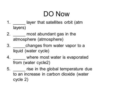 DO Now 1._____ layer that satellites orbit (atm layers) 2._____ most abundant gas in the atmosphere (atmosphere) 3._____changes from water vapor to a liquid.
