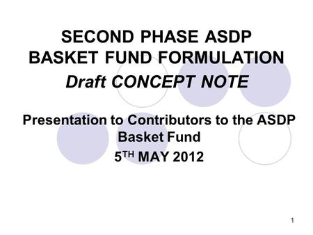 1 SECOND PHASE ASDP BASKET FUND FORMULATION Draft CONCEPT NOTE Presentation to Contributors to the ASDP Basket Fund 5 TH MAY 2012.