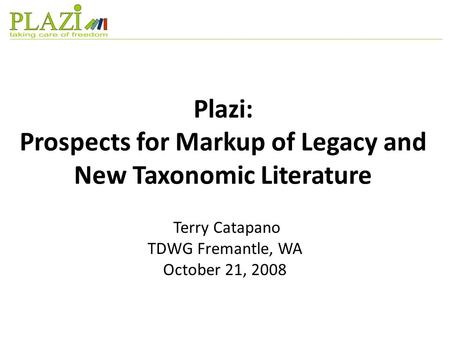 Plazi: Prospects for Markup of Legacy and New Taxonomic Literature Terry Catapano TDWG Fremantle, WA October 21, 2008.