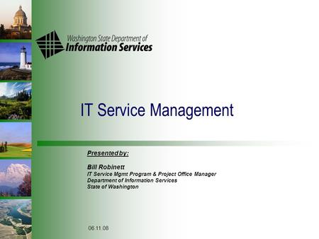 IT Service Management Presented by: Bill Robinett IT Service Mgmt Program & Project Office Manager Department of Information Services State of Washington.