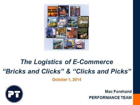 "The Logistics of E-Commerce ""Bricks and Clicks"" & ""Clicks and Picks"" Mac Forehand PERFORMANCE TEAM October 1, 2014."