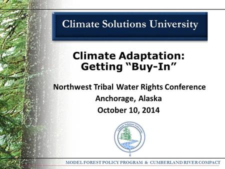 "1 Climate Adaptation: Getting ""Buy-In"" Northwest Tribal Water Rights Conference Anchorage, Alaska October 10, 2014 Climate Solutions University MODEL FOREST."