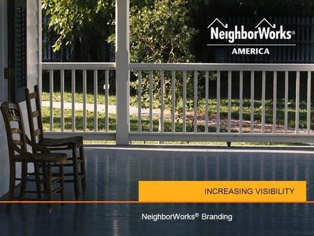 INCREASING VISIBILITY NeighborWorks ® Branding. STUDIES SHOW… NEIGHBORWORKS ® MEANS Trustworthy Effective Caring Reliable Visionary.