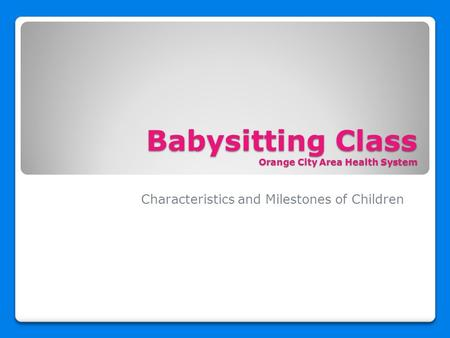 Babysitting Class Orange City Area Health System Characteristics and Milestones of Children.