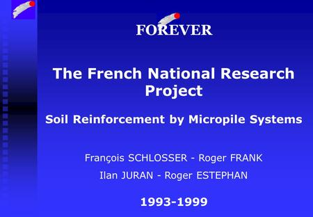 The French National Research Project Soil Reinforcement by Micropile Systems François SCHLOSSER - Roger FRANK Ilan JURAN - Roger ESTEPHAN 1993-1999 FOREVER.