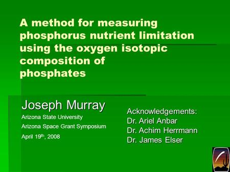 A method for measuring phosphorus nutrient limitation using the oxygen isotopic composition of phosphates Joseph Murray Arizona State University Acknowledgements: