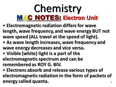 1 Chemistry MAC NOTES: Electron Unit Electromagnetic radiation differs for wave length, wave frequency, and wave energy BUT not wave speed (ALL travel.