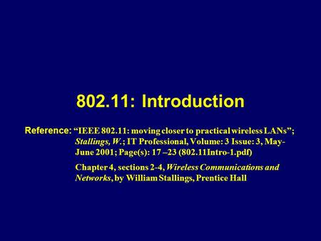 "802.11: Introduction Reference: ""IEEE 802.11: moving closer to practical wireless LANs""; Stallings, W.; IT Professional, Volume: 3 Issue: 3, May- June."
