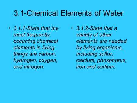 3.1-Chemical Elements of Water 3.1.1-State that the most frequently occurring chemical elements in living things are carbon, hydrogen, oxygen, and nitrogen.