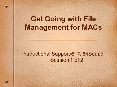 Instructional Support/6, 7, 8/iSquad Session 1 of 2 Get Going with File Management for MACs.