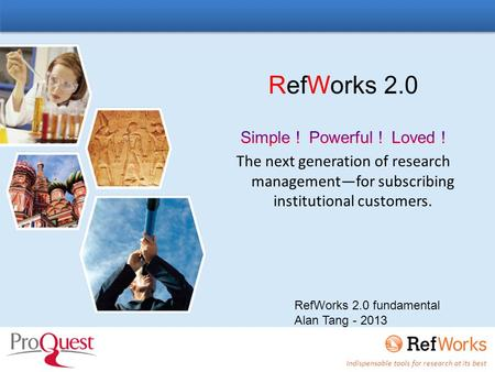 Indispensable tools for research at its best RefWorks 2.0 fundamental Alan Tang - 2013.