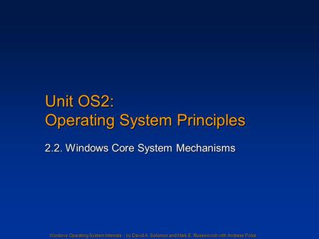 Windows Operating System Internals - by David A. Solomon and Mark E. Russinovich with Andreas Polze Unit OS2: Operating System Principles 2.2. Windows.