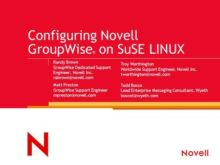 Configuring Novell GroupWise ® on SuSE LINUX Randy Brown GroupWise Dedicated Support Engineer, Novell Inc. Matt Preston GroupWise Support.