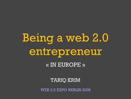 Being a web 2.0 entrepreneur « IN EUROPE » TARIQ KRIM WEB 2.0 EXPO BERLIN 2008.