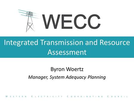 Integrated Transmission and Resource Assessment Byron Woertz Manager, System Adequacy Planning W ESTERN E LECTRICITY C OORDINATING C OUNCIL.