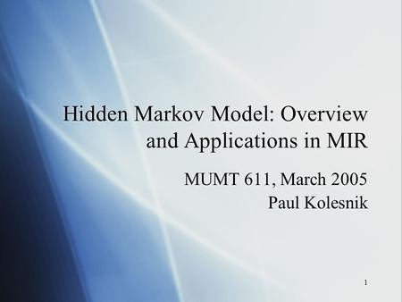 1 Hidden Markov Model: Overview and Applications in MIR MUMT 611, March 2005 Paul Kolesnik MUMT 611, March 2005 Paul Kolesnik.