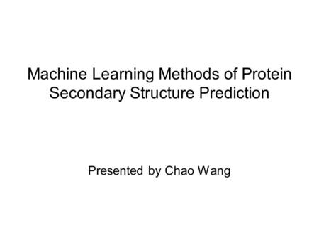 Machine Learning Methods of Protein Secondary Structure Prediction Presented by Chao Wang.