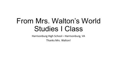 From Mrs. Walton's World Studies I Class Harrisonburg High School – Harrisonburg, VA Thanks Mrs. Walton!
