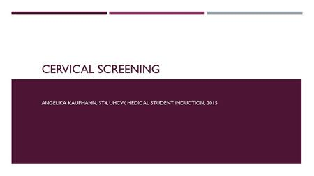 CERVICAL SCREENING ANGELIKA KAUFMANN, ST4, UHCW, MEDICAL STUDENT INDUCTION, 2015.