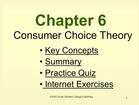 1 Chapter 6 Consumer Choice Theory ©2002 South-Western College Publishing Key Concepts Summary Practice Quiz Internet Exercises Internet Exercises.