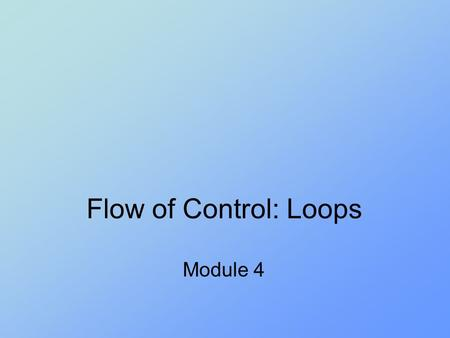 Flow of Control: Loops Module 4. Objectives Design a loop Use while, do, and for in a program Use the for-each with enumerations Use assertion checks.
