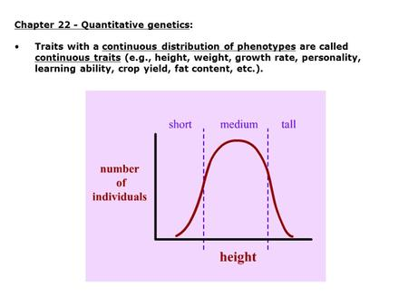 Chapter 22 - Quantitative genetics: Traits with a continuous distribution of phenotypes are called continuous traits (e.g., height, weight, growth rate,