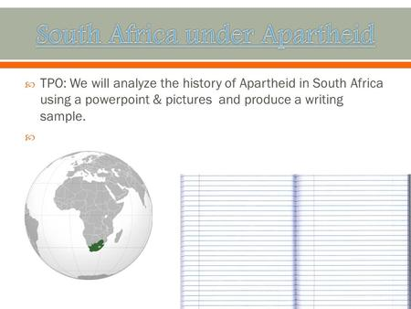  TPO: We will analyze the history of Apartheid in South Africa using a powerpoint & pictures and produce a writing sample. 
