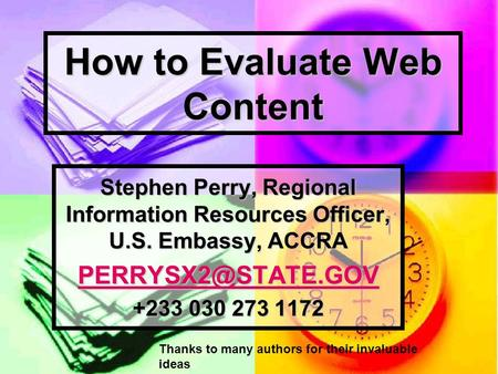 How to Evaluate Web Content Stephen Perry, Regional Information Resources Officer, U.S. Embassy, ACCRA +233 030 273 1172 Thanks to many.
