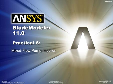 Version 1.0 3/23/2007 © 2007 ANSYS, Inc. All rights reserved. Inventory #002498 W6-1 BladeModeler 11.0 ANSYS, Inc. Proprietary BladeModeler 11.0 Practical.
