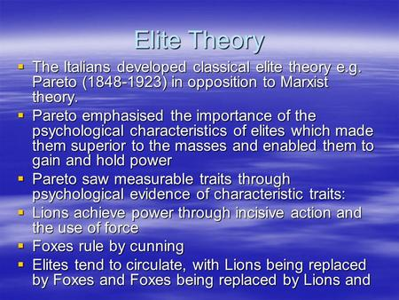 Elite Theory  The Italians developed classical elite theory e.g. Pareto (1848-1923) in opposition to Marxist theory.  Pareto emphasised the importance.