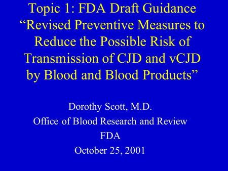 "Topic 1: FDA Draft Guidance ""Revised Preventive Measures to Reduce the Possible Risk of Transmission of CJD and vCJD by Blood and Blood Products"" Dorothy."