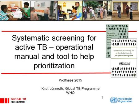 GLOBAL TB PROGRAMME Systematic screening for active TB – operational manual and tool to help prioritization Wolfheze 2015 Knut Lönnroth, Global TB Programme.