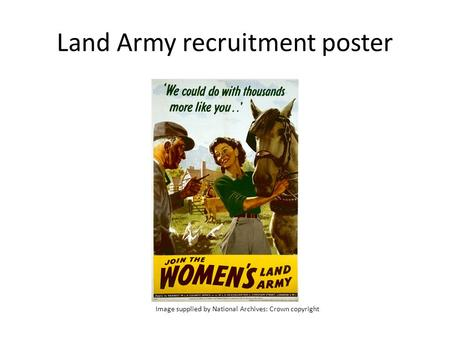 Land Army recruitment poster Image supplied by National Archives Crown copyright Image supplied by National Archives: Crown copyright.
