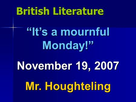"British Literature ""It's a mournful Monday!"" November 19, 2007 Mr. Houghteling."
