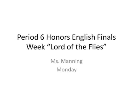 "Period 6 Honors English Finals Week ""Lord of the Flies"" Ms. Manning Monday."