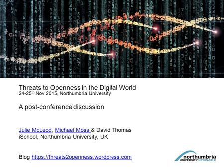 Threats to Openness in the Digital World 24-25 th Nov 2015, Northumbria University A post-conference discussion Julie McLeodJulie McLeod, Michael Moss.