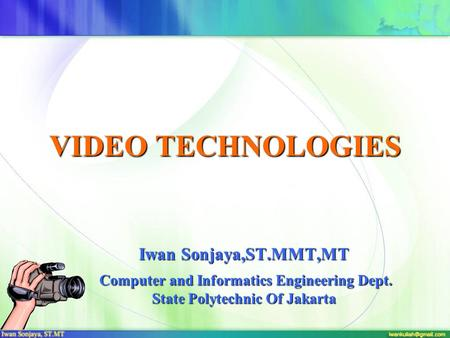 VIDEO TECHNOLOGIES Iwan Sonjaya,ST.MMT,MT Computer and Informatics Engineering Dept. State Polytechnic Of Jakarta Computer and Informatics Engineering.