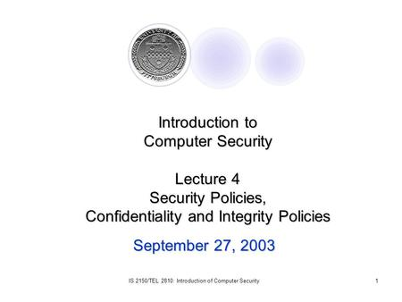 IS 2150/TEL 2810: Introduction of Computer Security1 September 27, 2003 Introduction to Computer Security Lecture 4 Security Policies, Confidentiality.