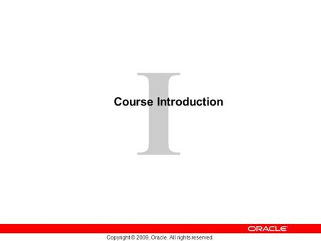 1 Copyright © 2009, Oracle. All rights reserved. I Course Introduction.