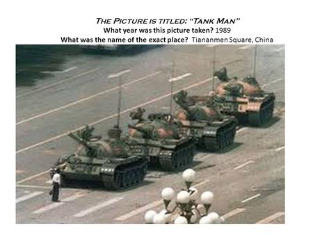 "The Picture is titled: ""Tank Man"" What year was this picture taken? 1989 What was the name of the exact place? Tiananmen Square, China."