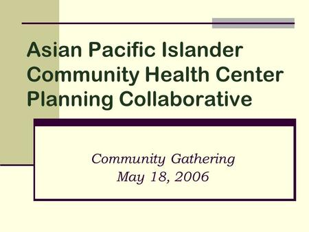 Asian Pacific Islander Community Health Center Planning Collaborative Community Gathering May 18, 2006.