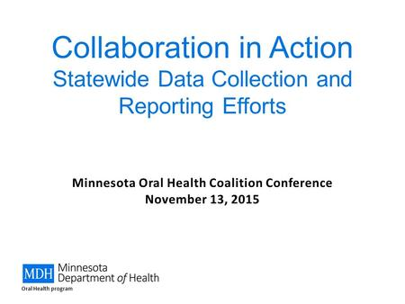 Minnesota Oral Health Coalition Conference November 13, 2015 Collaboration in Action Statewide Data Collection and Reporting Efforts Oral Health program.