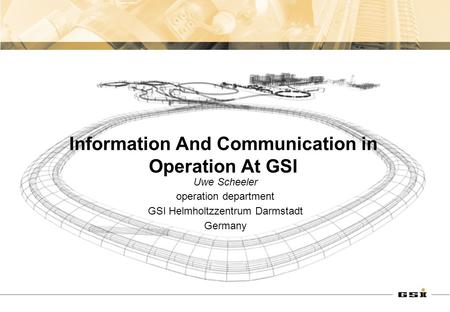 Information And Communication in Operation At GSI Uwe Scheeler operation department GSI Helmholtzzentrum Darmstadt Germany.