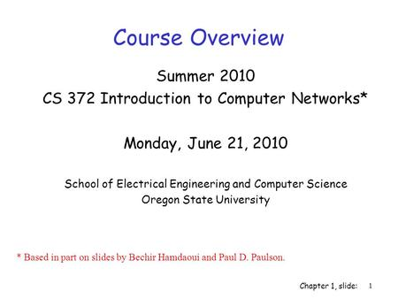 Chapter 1, slide: 1 Summer 2010 CS 372 Introduction to Computer Networks* Monday, June 21, 2010 School of Electrical Engineering and Computer Science Oregon.