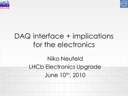 DAQ interface + implications for the electronics Niko Neufeld LHCb Electronics Upgrade June 10 th, 2010.