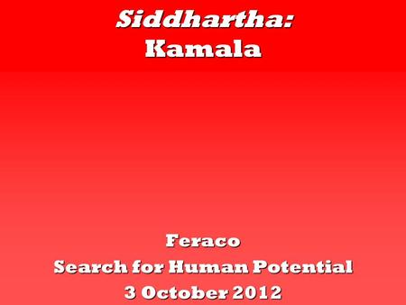 Siddhartha: Kamala Feraco Search for Human Potential 3 October 2012.