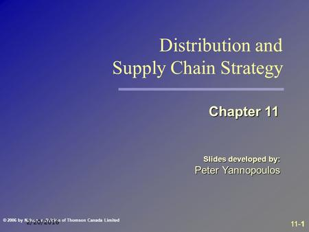 11-1 © 2006 by Nelson, a division of Thomson Canada Limited 2/20/2016 Slides developed by: Peter Yannopoulos Chapter 11 Distribution and Supply Chain Strategy.