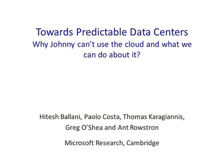 Towards Predictable Data Centers Why Johnny can't use the cloud and what we can do about it? Hitesh Ballani, Paolo Costa, Thomas Karagiannis, Greg O'Shea.