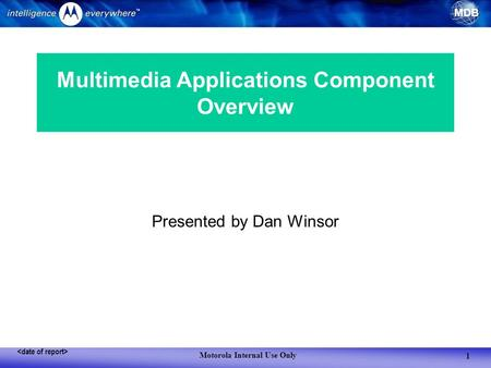 MDB Motorola Internal Use Only 1 Presented by Dan Winsor Multimedia Applications Component Overview.