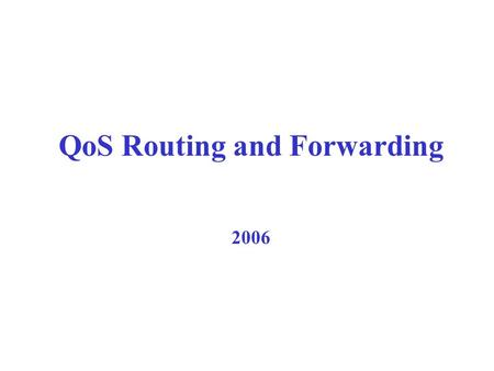 2006 QoS Routing and Forwarding Benefits of QoS Routing  Without QoS routing: –must probe path & backtrack; non optimal path, control traffic and processing.
